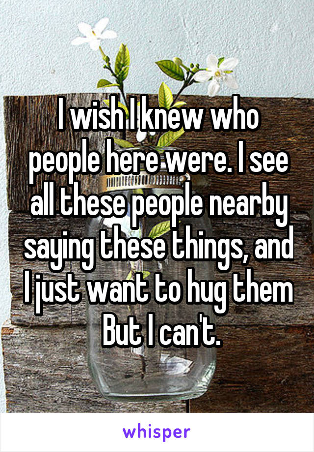 I wish I knew who people here were. I see all these people nearby saying these things, and I just want to hug them  But I can't.