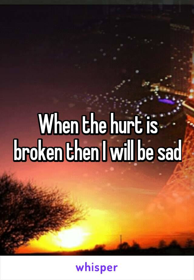 When the hurt is broken then I will be sad
