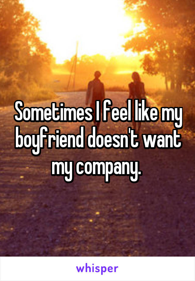 Sometimes I feel like my boyfriend doesn't want my company.