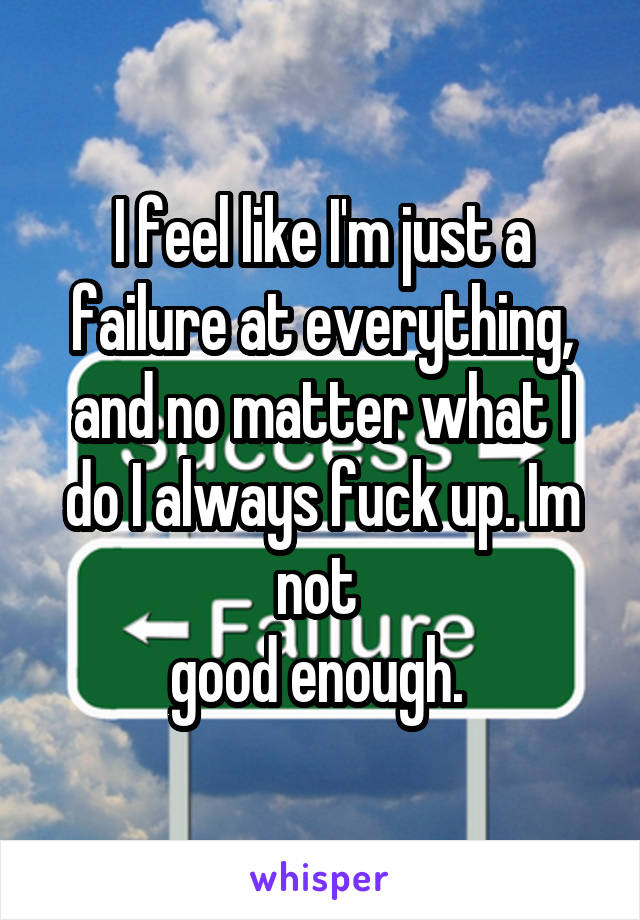 I feel like I'm just a failure at everything, and no matter what I do I always fuck up. Im not  good enough.