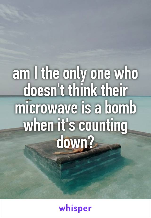 am I the only one who doesn't think their microwave is a bomb when it's counting down?