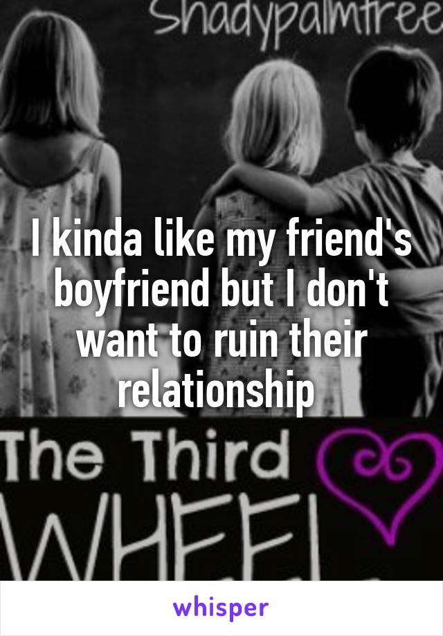 I kinda like my friend's boyfriend but I don't want to ruin their relationship