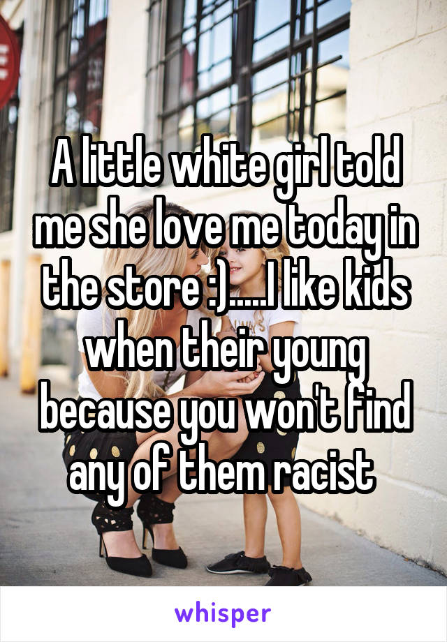 A little white girl told me she love me today in the store :).....I like kids when their young because you won't find any of them racist