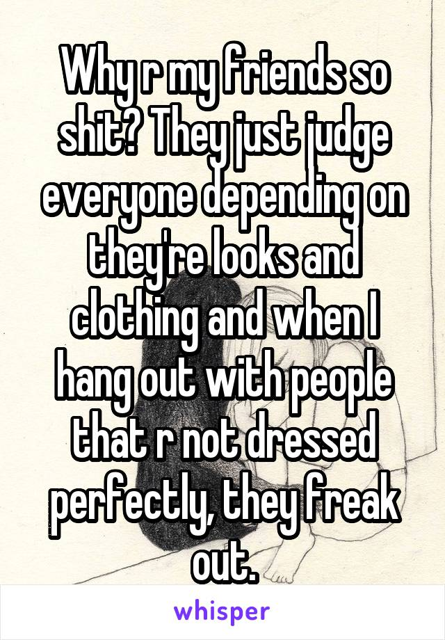 Why r my friends so shit? They just judge everyone depending on they're looks and clothing and when I hang out with people that r not dressed perfectly, they freak out.
