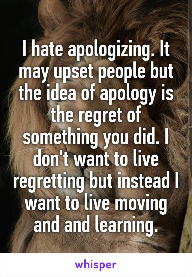 I hate apologizing. It may upset people but the idea of apology is the regret of something you did. I don't want to live regretting but instead I want to live moving and and learning.