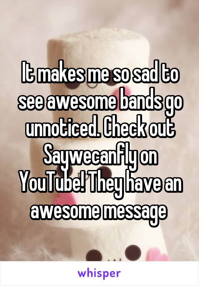 It makes me so sad to see awesome bands go unnoticed. Check out Saywecanfly on YouTube! They have an awesome message