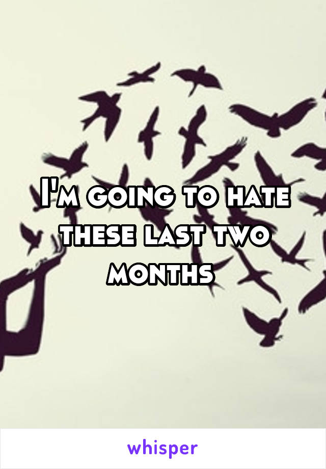 I'm going to hate these last two months