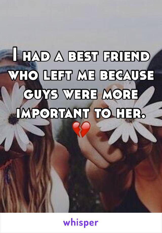 I had a best friend who left me because guys were more important to her. 💔