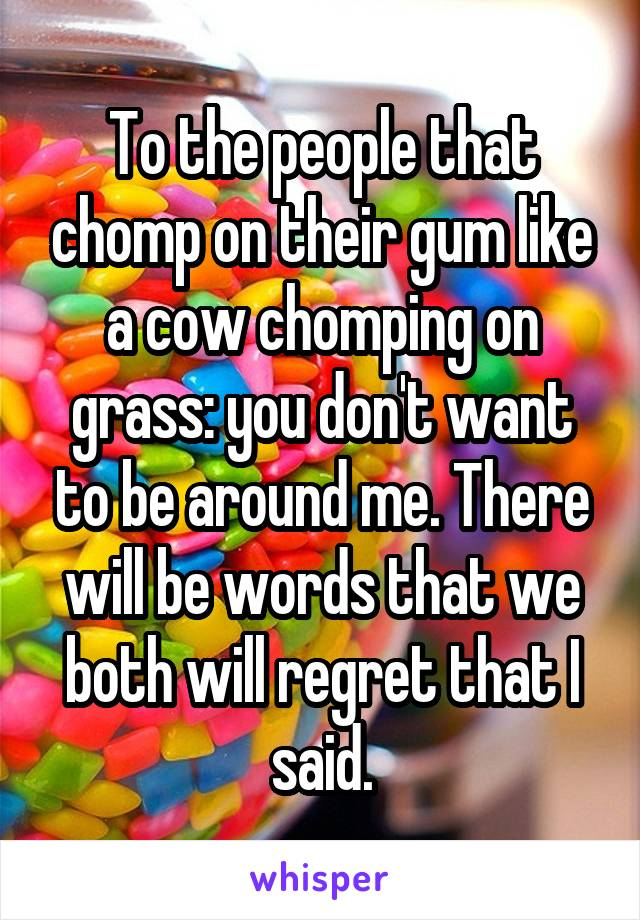 To the people that chomp on their gum like a cow chomping on grass: you don't want to be around me. There will be words that we both will regret that I said.