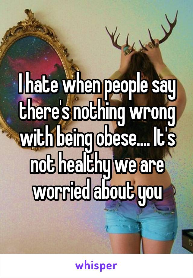 I hate when people say there's nothing wrong with being obese.... It's not healthy we are worried about you