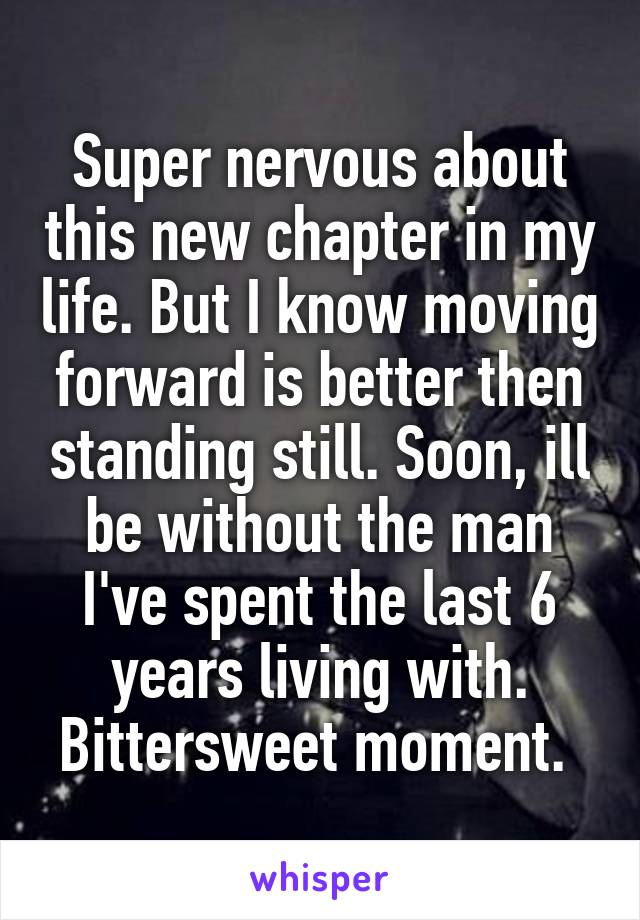 Super nervous about this new chapter in my life. But I know moving forward is better then standing still. Soon, ill be without the man I've spent the last 6 years living with. Bittersweet moment.