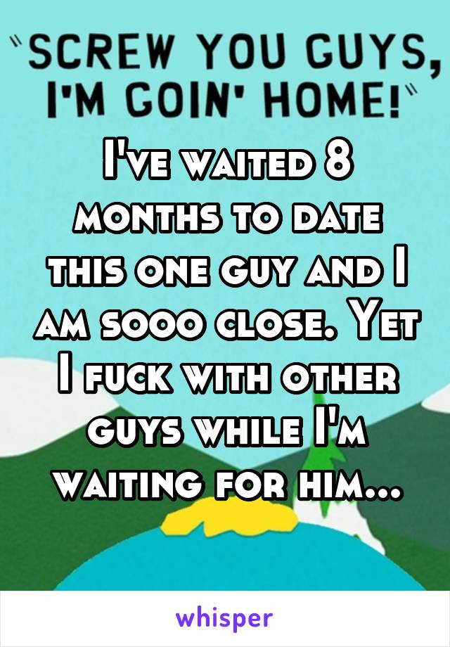 I've waited 8 months to date this one guy and I am sooo close. Yet I fuck with other guys while I'm waiting for him...