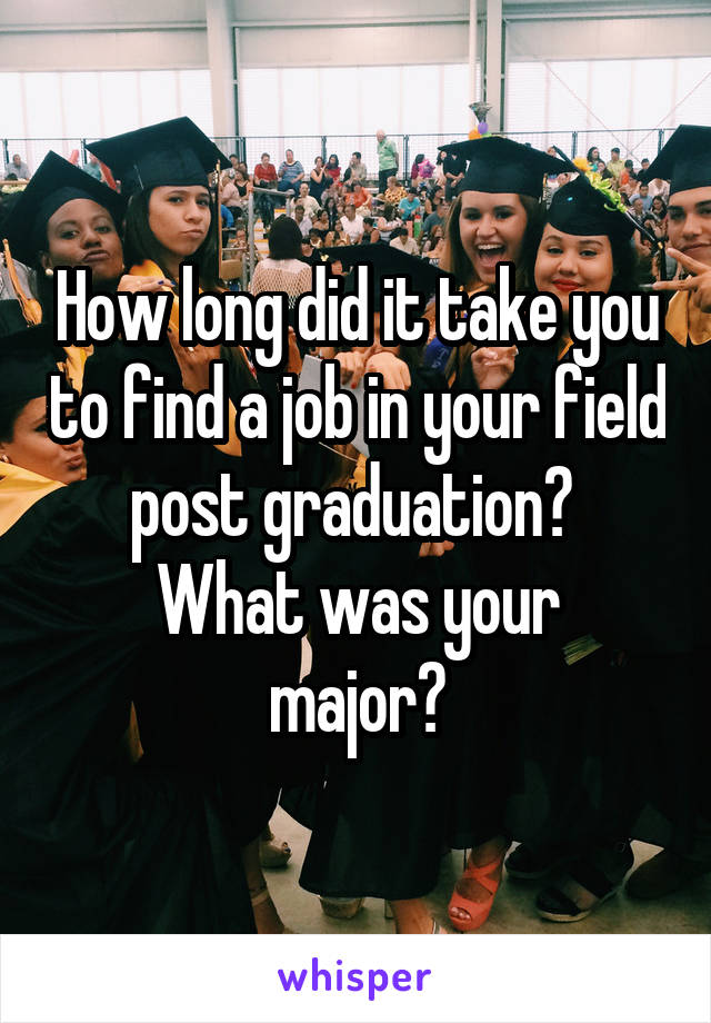 How long did it take you to find a job in your field post graduation?  What was your major?