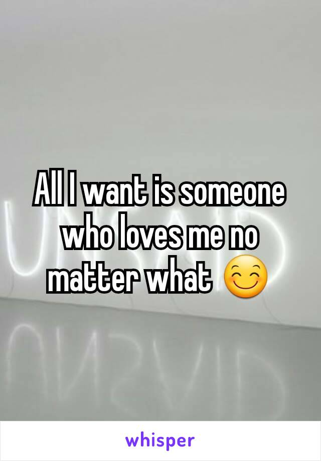 All I want is someone who loves me no matter what 😊