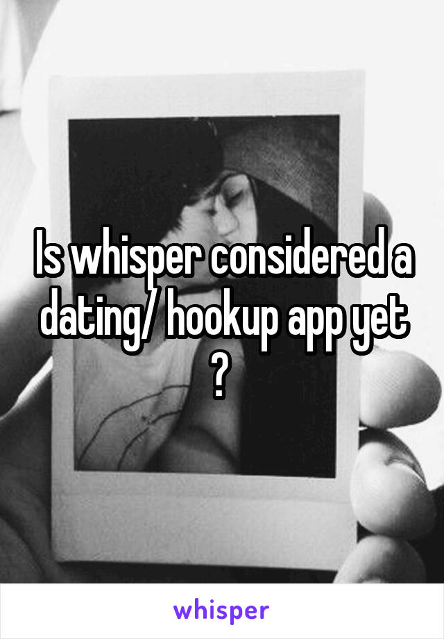 Is whisper considered a dating/ hookup app yet ?