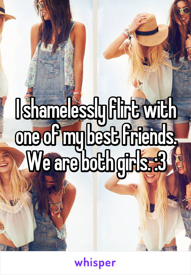 I shamelessly flirt with one of my best friends. We are both girls. :3