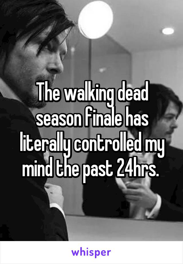 The walking dead season finale has literally controlled my mind the past 24hrs.