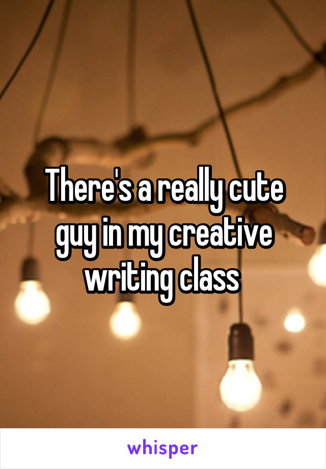 There's a really cute guy in my creative writing class