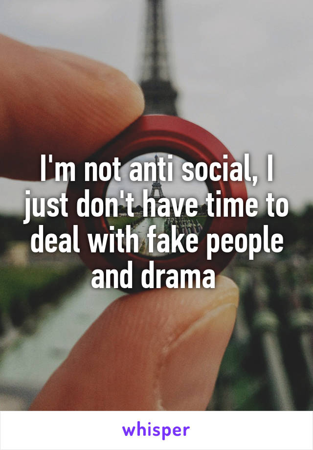 I'm not anti social, I just don't have time to deal with fake people and drama