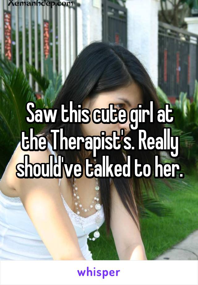 Saw this cute girl at the Therapist's. Really should've talked to her.