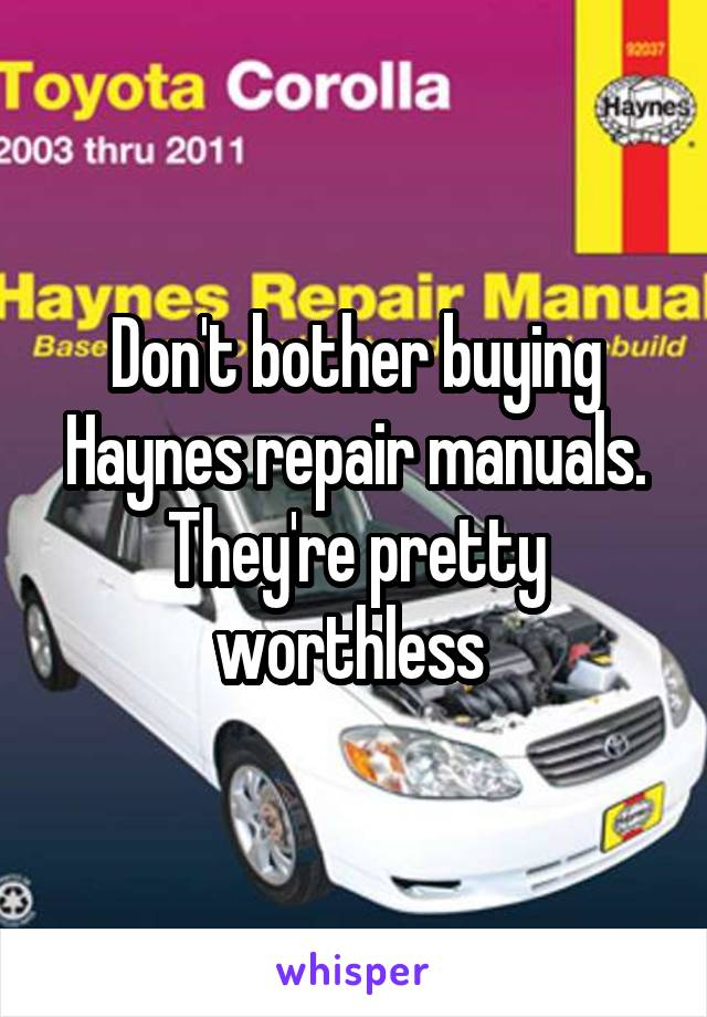Don't bother buying Haynes repair manuals. They're pretty worthless