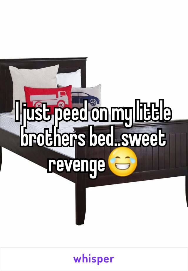 I just peed on my little brothers bed..sweet revenge😂