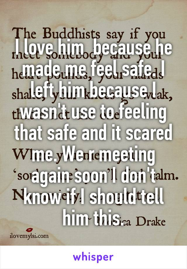 I love him  because he made me feel safe. I left him because I wasn't use to feeling that safe and it scared me. We r meeting again soon I don't know if I should tell him this.