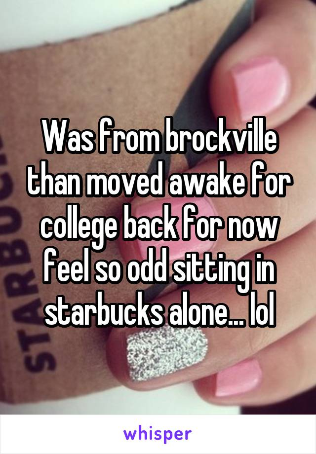 Was from brockville than moved awake for college back for now feel so odd sitting in starbucks alone... lol