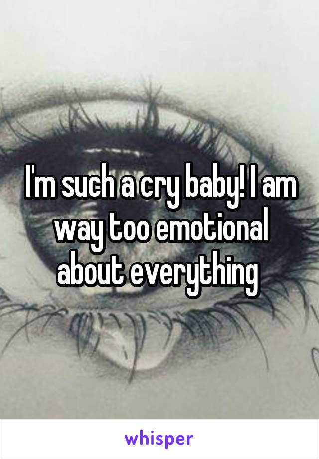 I'm such a cry baby! I am way too emotional about everything