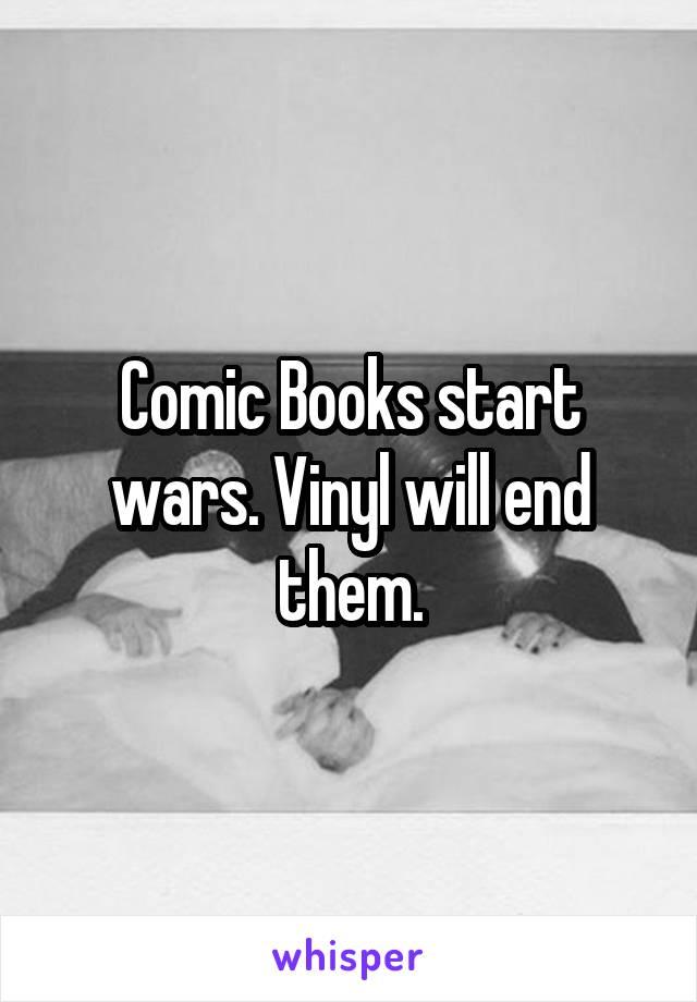 Comic Books start wars. Vinyl will end them.