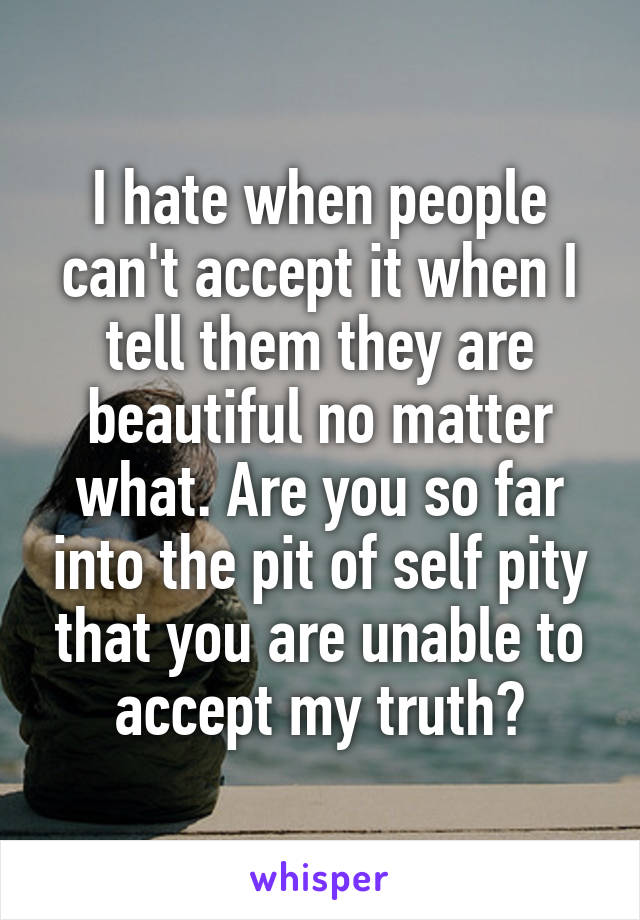 I hate when people can't accept it when I tell them they are beautiful no matter what. Are you so far into the pit of self pity that you are unable to accept my truth?