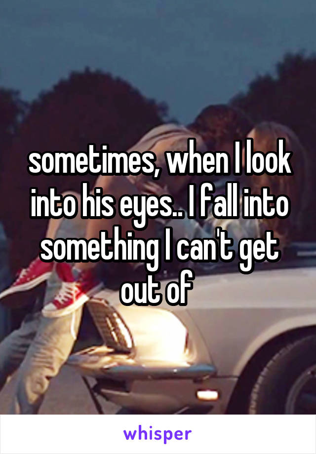 sometimes, when I look into his eyes.. I fall into something I can't get out of