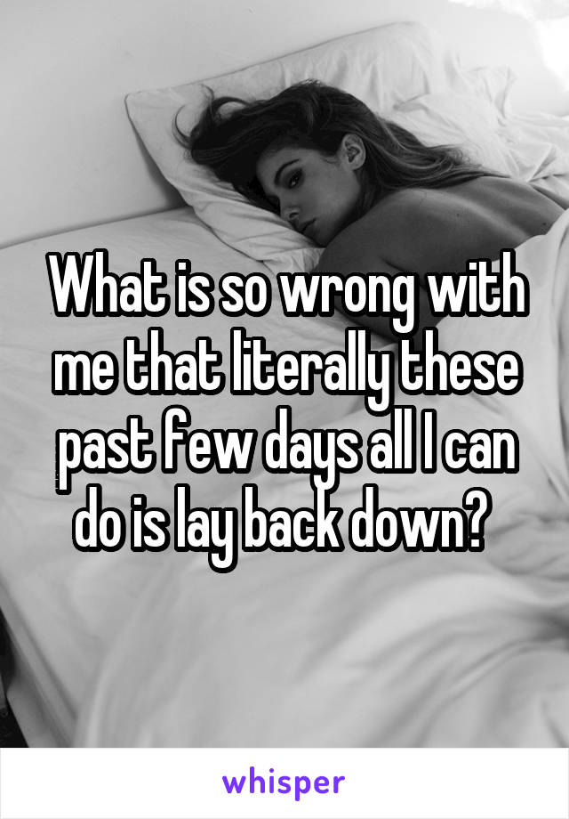 What is so wrong with me that literally these past few days all I can do is lay back down?