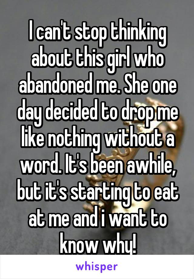 I can't stop thinking about this girl who abandoned me. She one day decided to drop me like nothing without a word. It's been awhile, but it's starting to eat at me and i want to know why!