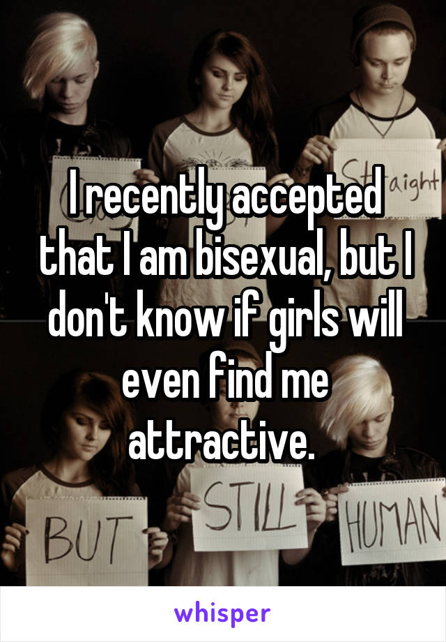 I recently accepted that I am bisexual, but I don't know if girls will even find me attractive.