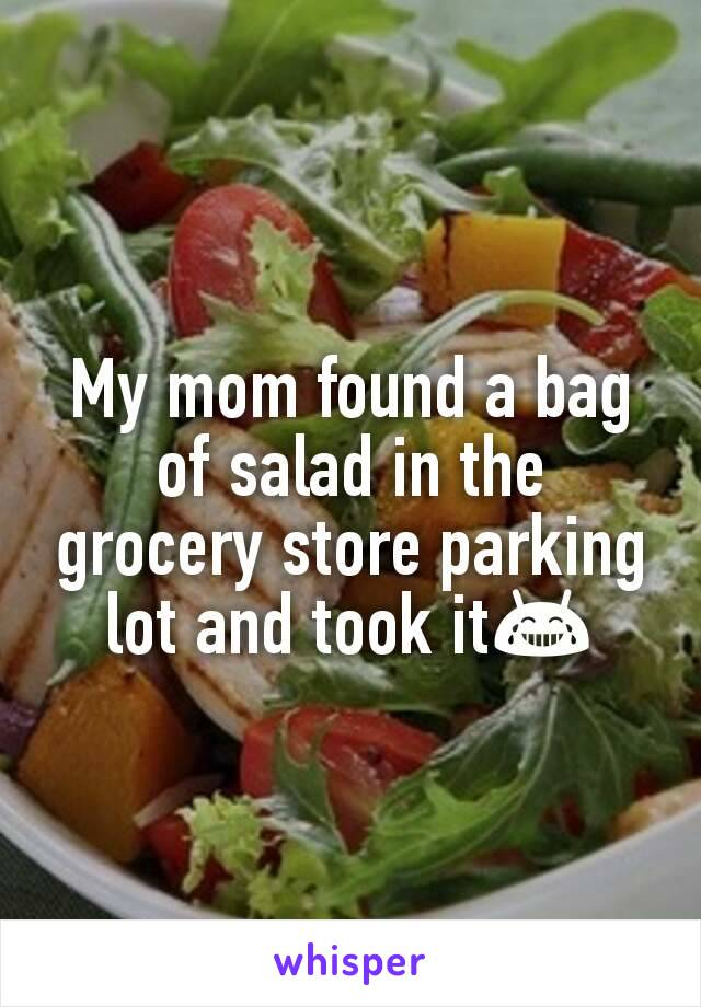 My mom found a bag of salad in the grocery store parking lot and took it😂
