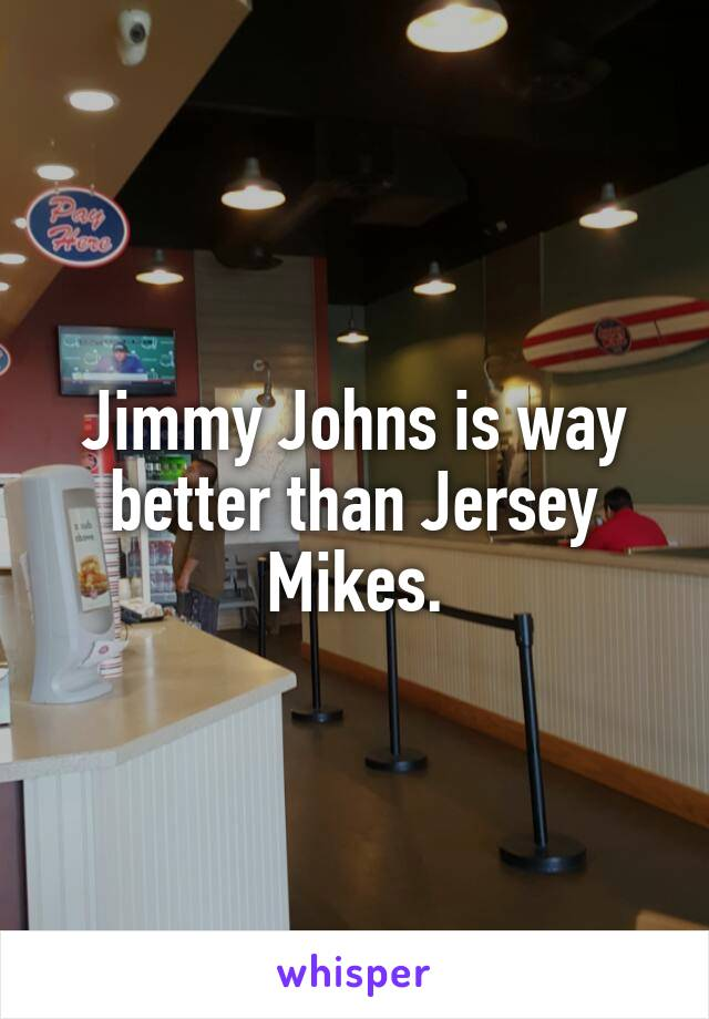 Jimmy Johns is way better than Jersey Mikes.