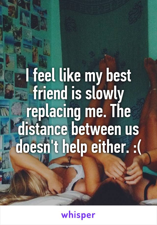 I feel like my best friend is slowly replacing me. The distance between us doesn't help either. :(