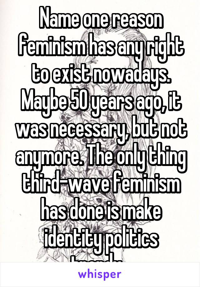Name one reason feminism has any right to exist nowadays. Maybe 50 years ago, it was necessary, but not anymore. The only thing third-wave feminism has done is make identity politics trendy...