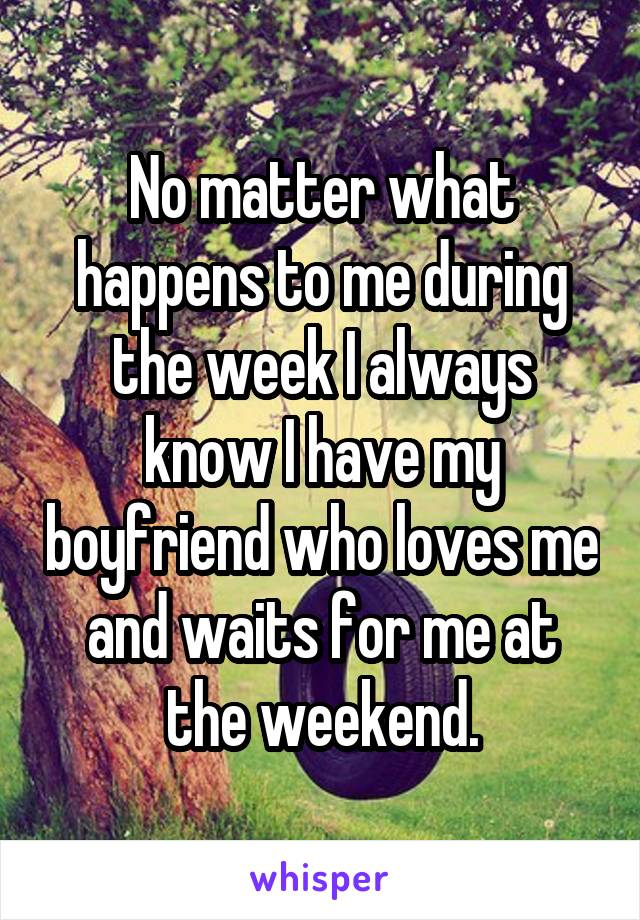 No matter what happens to me during the week I always know I have my boyfriend who loves me and waits for me at the weekend.