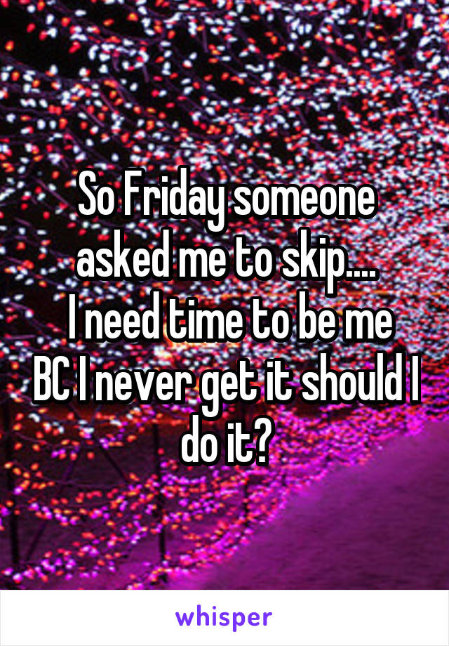 So Friday someone asked me to skip....  I need time to be me BC I never get it should I do it?