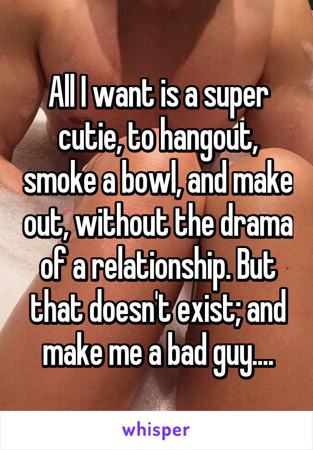 All I want is a super cutie, to hangout, smoke a bowl, and make out, without the drama of a relationship. But that doesn't exist; and make me a bad guy....