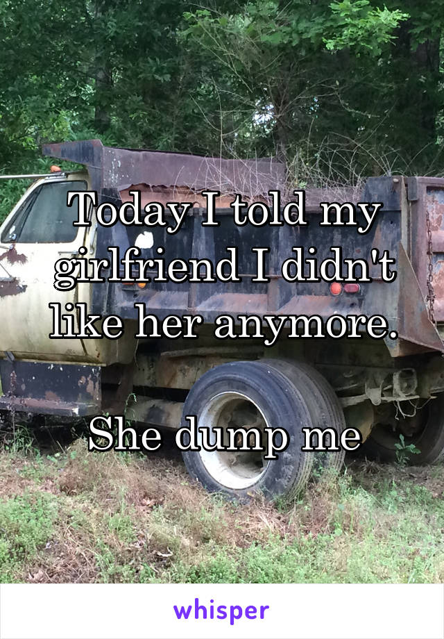 Today I told my girlfriend I didn't like her anymore.  She dump me