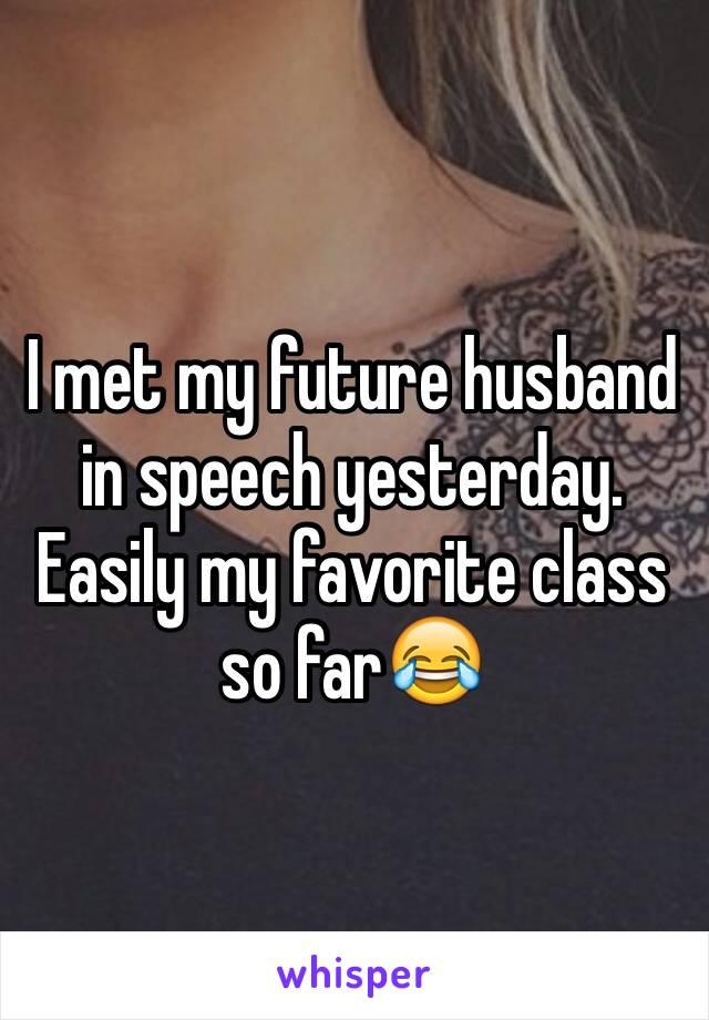 I met my future husband in speech yesterday. Easily my favorite class so far😂