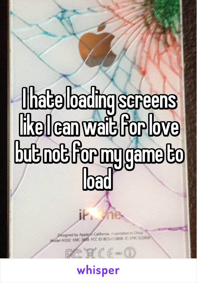 I hate loading screens like I can wait for love but not for my game to load