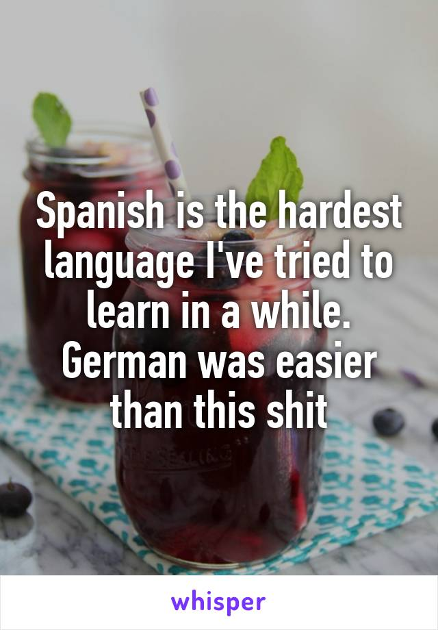 Spanish is the hardest language I've tried to learn in a while. German was easier than this shit