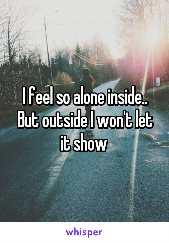 I feel so alone inside.. But outside I won't let it show