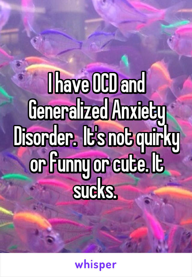 I have OCD and Generalized Anxiety Disorder.  It's not quirky or funny or cute. It sucks.