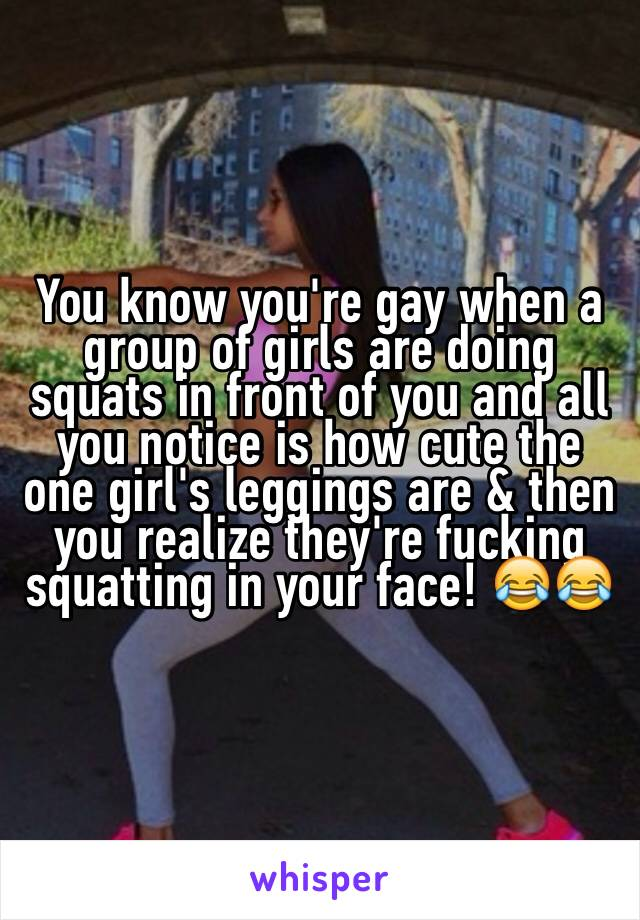 You know you're gay when a group of girls are doing squats in front of you and all you notice is how cute the one girl's leggings are & then you realize they're fucking squatting in your face! 😂😂