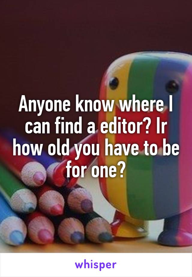 Anyone know where I can find a editor? Ir how old you have to be for one?